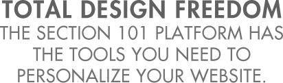 Total Design Freedom. The Section 101 Platform has the tools you need to personalize your website.